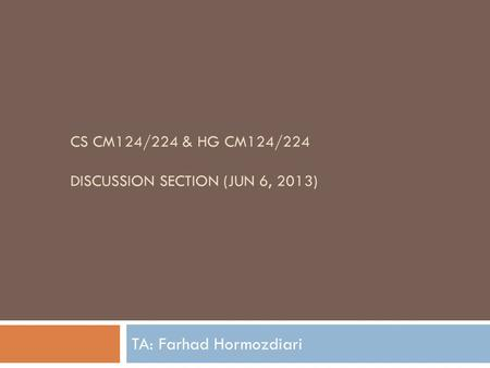 CS CM124/224 & HG CM124/224 DISCUSSION SECTION (JUN 6, 2013) TA: Farhad Hormozdiari.