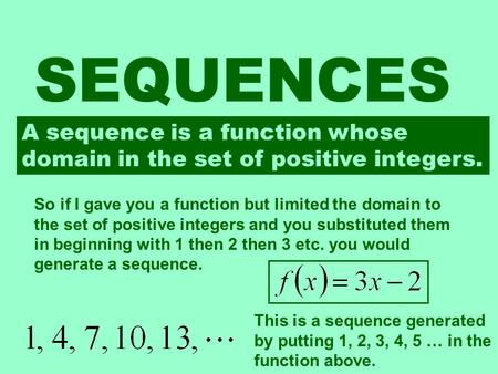 SEQUENCES A sequence is a function whose domain in the set of positive integers. So if I gave you a function but limited the domain to the set of positive.