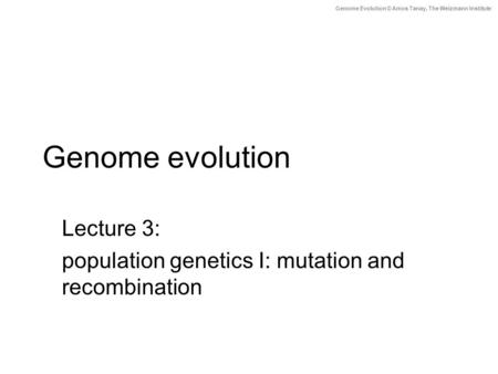 Genome Evolution © Amos Tanay, The Weizmann Institute Genome evolution Lecture 3: population genetics I: mutation and recombination.