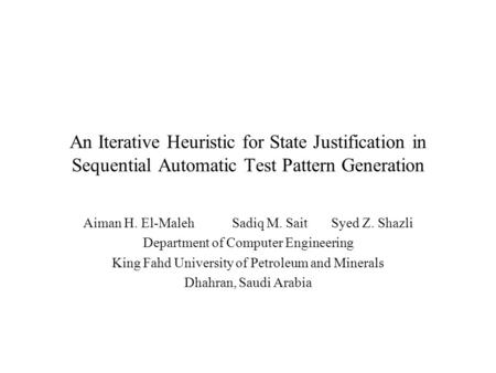 An Iterative Heuristic for State Justification in Sequential Automatic Test Pattern Generation Aiman H. El-MalehSadiq M. SaitSyed Z. Shazli Department.