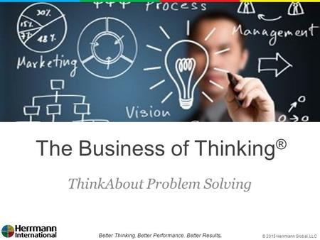 © 2015 Herrmann Global, LLC Better Thinking. Better Performance. Better Results. The Business of Thinking ® ThinkAbout Problem Solving.