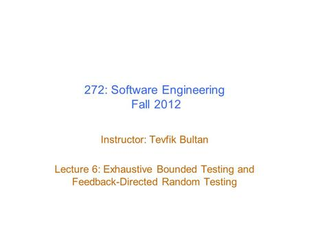 272: Software Engineering Fall 2012 Instructor: Tevfik Bultan Lecture 6: Exhaustive Bounded Testing and Feedback-Directed Random Testing.