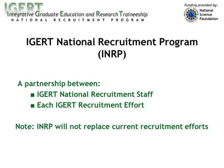 A partnership between: ■ IGERT National Recruitment Staff ■ Each IGERT Recruitment Effort Note: INRP will not replace current recruitment efforts IGERT.