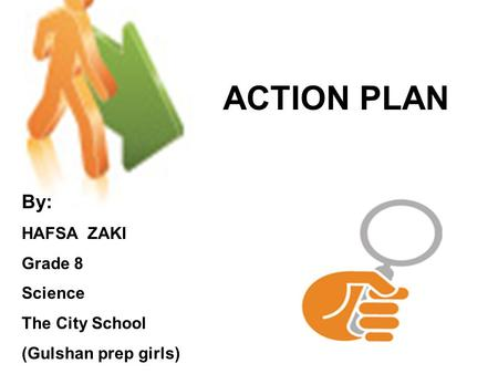 ACTION PLAN By: HAFSA ZAKI Grade 8 Science The City School (Gulshan prep girls)