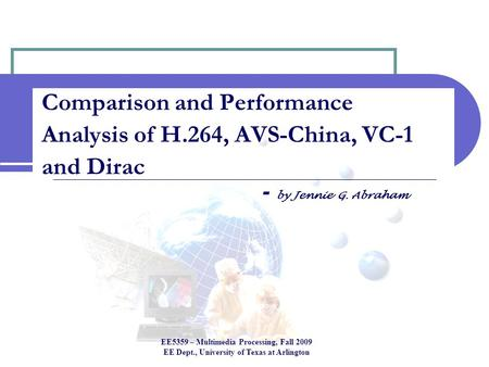 Comparison and Performance Analysis of H.264, AVS-China, VC-1 and Dirac - by Jennie G. Abraham EE5359 – Multimedia Processing, Fall 2009 EE Dept., University.