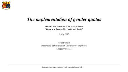 The implementation of gender quotas Presentation to the IBIS, UCD Conference 'Women in Leadership North and South' 6 July 2015 Fiona Buckley Department.