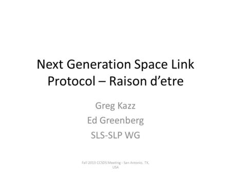 Next Generation Space Link Protocol – Raison d'etre Greg Kazz Ed Greenberg SLS-SLP WG Fall 2013 CCSDS Meeting - San Antonio, TX, USA.