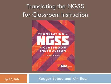 Translating the NGSS for Classroom Instruction Rodger Bybee and Kim Bess April 5, 2014.