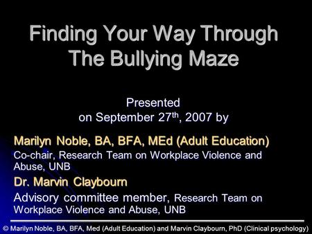 Finding Your Way Through The Bullying Maze Presented on September 27 th, 2007 by Marilyn Noble, BA, BFA, MEd (Adult Education) Co-chair, Research Team.