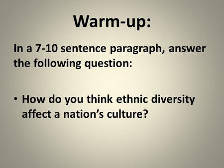 Warm-up: In a 7-10 sentence paragraph, answer the following question: How do you think ethnic diversity affect a nation's culture?