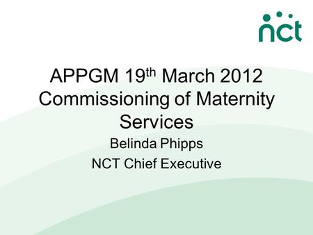 APPGM 19 th March 2012 Commissioning of Maternity Services Belinda Phipps NCT Chief Executive.