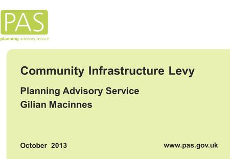 Community Infrastructure Levy Planning Advisory Service Gilian Macinnes October 2013 www.pas.gov.uk.
