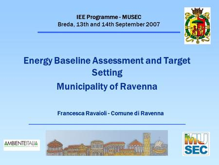 IEE Programme - MUSEC Breda, 13th and 14th September 2007 Energy Baseline Assessment and Target Setting Municipality of Ravenna Francesca Ravaioli - Comune.