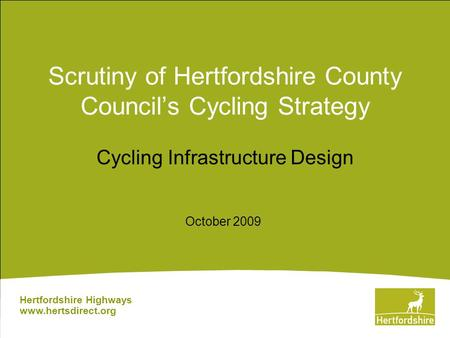 Scrutiny of Hertfordshire County Council's Cycling Strategy Cycling Infrastructure Design Hertfordshire Highways www.hertsdirect.org October 2009.