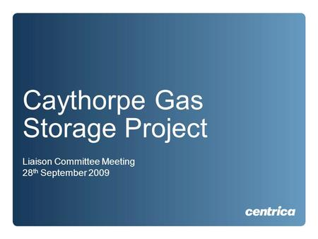 Caythorpe Gas Storage Project Liaison Committee Meeting 28 th September 2009.