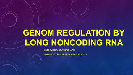 GENOM REGULATION BY LONG NONCODING RNA SUPERVISOR: DR.FARAJOLLAHI PRESENTED BY: BAHAREH SADAT RASOULI.