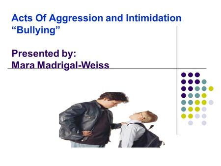 "Acts Of Aggression and Intimidation ""Bullying"" Presented by: Mara Madrigal-Weiss."