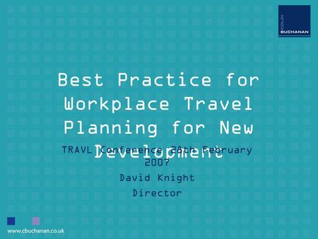 Best Practice for Workplace Travel Planning for New Development TRAVL Conference 28th February 2007 David Knight Director.