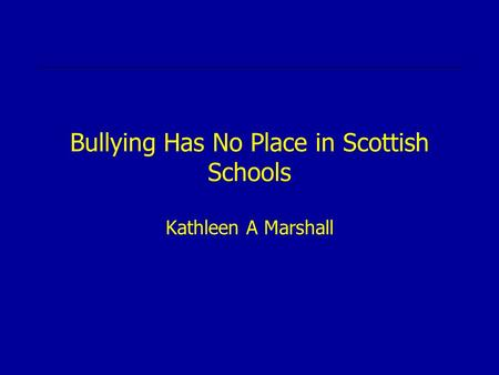 Bullying Has No Place in Scottish Schools Kathleen A Marshall.