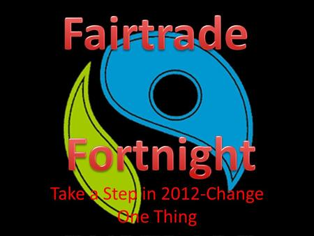 "Take a Step in 2012-Change One Thing. Change One Thing This years theme for Fairtrade Fortnight is ""Take a step."" This means changing something you normally."