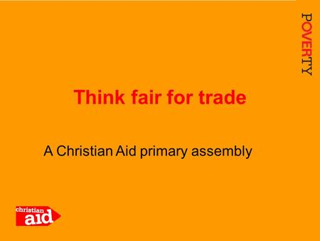1 A Christian Aid primary assembly Think fair for trade.