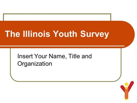 The Illinois Youth Survey Insert Your Name, Title and Organization.