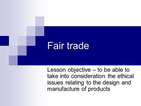 Fair trade Lesson objective – to be able to take into consideration the ethical issues relating to the design and manufacture of products.
