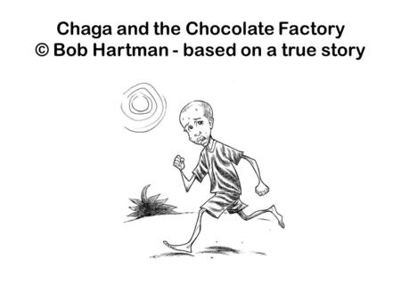 Chaga and the Chocolate Factory © Bob Hartman - based on a true story.
