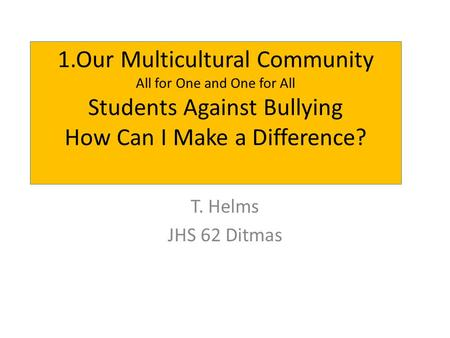 1.Our Multicultural Community All for One and One for All Students Against Bullying How Can I Make a Difference? T. Helms JHS 62 Ditmas.