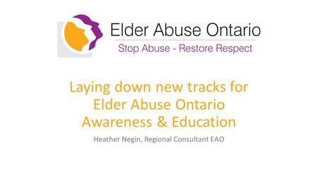 Laying down new tracks for Elder Abuse Ontario Awareness & Education Heather Negin, Regional Consultant EAO.