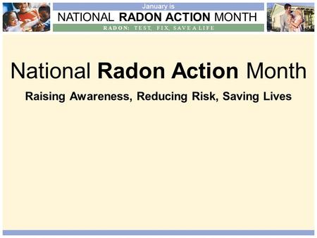 NATIONAL RADON ACTION MONTH R A D O N: T E S T, F I X, S A V E A L I F E January is National Radon Action Month Raising Awareness, Reducing Risk, Saving.