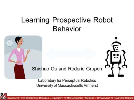 L ABORATORY FOR P ERCEPTUAL R OBOTICS U NIVERSITY OF M ASSACHUSETTS A MHERST D EPARTMENT OF C OMPUTER S CIENCE Learning Prospective Robot Behavior Shichao.