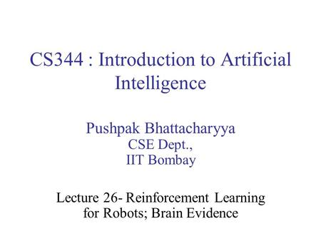 CS344 : Introduction to Artificial Intelligence Pushpak Bhattacharyya CSE Dept., IIT Bombay Lecture 26- Reinforcement Learning for Robots; Brain Evidence.