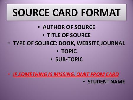 SOURCE CARD FORMAT AUTHOR OF SOURCE TITLE OF SOURCE TYPE OF SOURCE: BOOK, WEBSITE,JOURNAL TOPIC SUB-TOPIC IF SOMETHING IS MISSING, OMIT FROM CARD STUDENT.