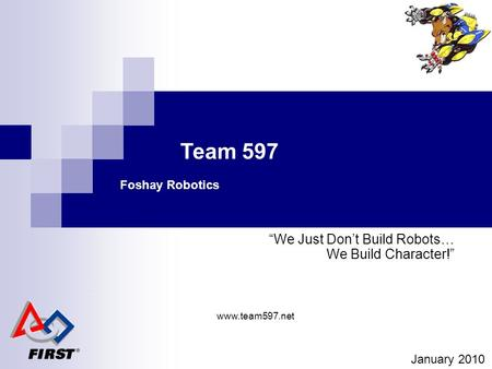 "Team 597 Foshay Robotics ""We Just Don't Build Robots… We Build Character!"" January 2010 www.team597.net."