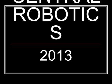 CENTRAL ROBOTIC S 2013. Who is Central Robotics for? Students who want to pursue engineering careers Students who like to design, build, create Students.