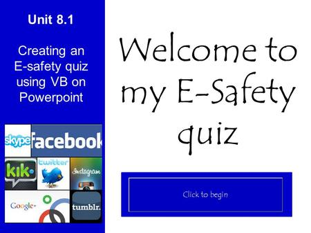 Unit 8.1 Creating an E-safety quiz using VB on Powerpoint Welcome to my E-Safety quiz.