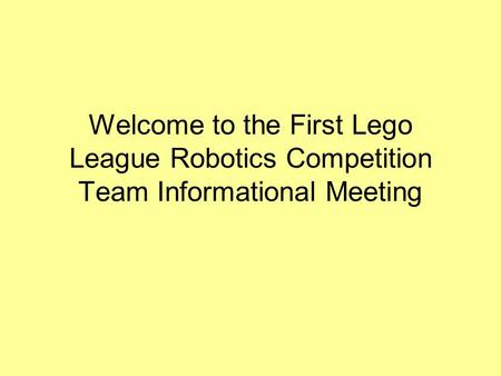 Welcome to the First Lego League Robotics Competition Team Informational Meeting.