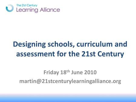 Designing schools, curriculum and assessment for the 21st Century Friday 18 th June 2010
