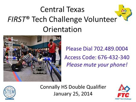 Central Texas FIRST® Tech Challenge Volunteer Orientation Connally HS Double Qualifier January 25, 2014 Please Dial 702.489.0004 Access Code: 676-432-340.