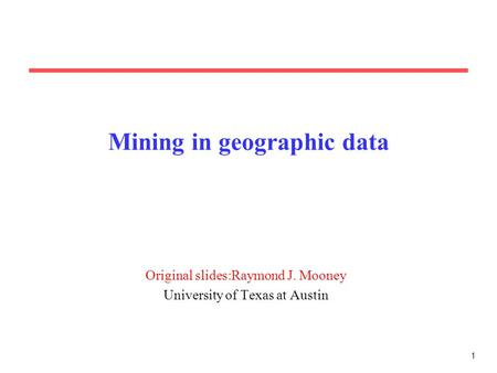 1 Mining in geographic data Original slides:Raymond J. Mooney University of Texas at Austin.