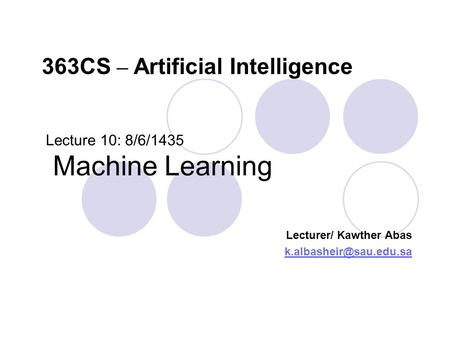Lecture 10: 8/6/1435 Machine Learning Lecturer/ Kawther Abas 363CS – Artificial Intelligence.