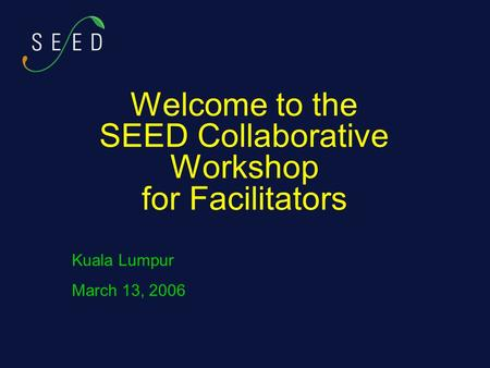 Welcome to the SEED Collaborative Workshop for Facilitators Kuala Lumpur March 13, 2006.