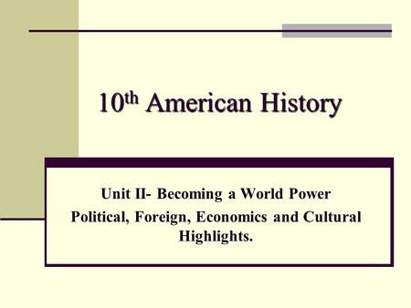 <strong>10</strong> th American History Unit II- Becoming a World Power Political, Foreign, Economics and Cultural Highlights.