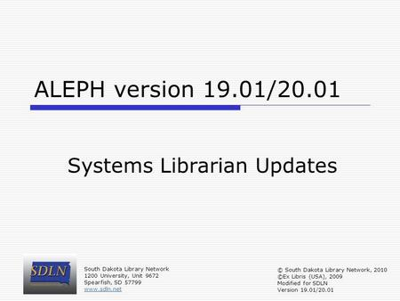 ALEPH version 19.01/20.01 Systems Librarian Updates South Dakota Library Network 1200 University, Unit 9672 Spearfish, SD 57799 www.sdln.net © South Dakota.