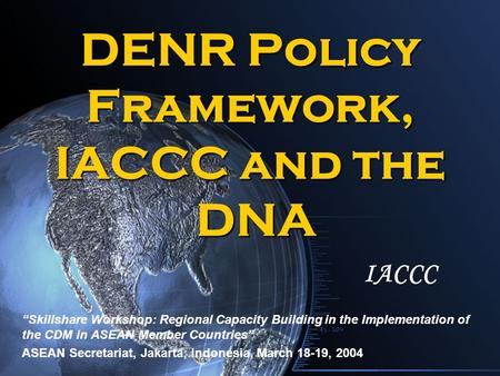 "DENR Policy Framework, IACCC and the DNA ""Skillshare Workshop: Regional Capacity Building in the Implementation of the CDM in ASEAN Member Countries"" ASEAN."