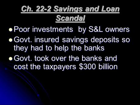 Ch. 22-2 Savings and Loan Scandal Poor investments by S&L owners Poor investments by S&L owners Govt. insured savings deposits so they had to help the.