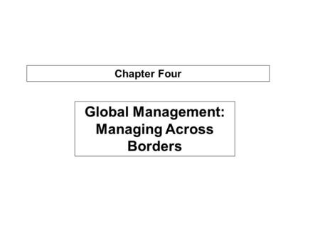 Chapter Four Global Management: Managing Across Borders.