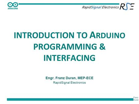 Franz Duran INTRODUCTION TO A RDUINO PROGRAMMING & INTERFACING Engr. Franz Duran, MEP-ECE RapidSignal Electronics.