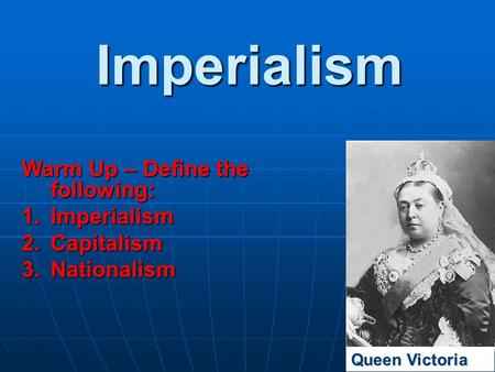 Imperialism Warm Up – Define the following: 1.Imperialism 2.Capitalism 3.Nationalism Queen Victoria.